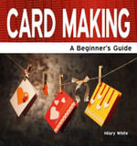 Card Making : A Beginner's Guide - Hilary White