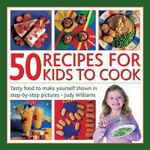 50 Recipes for Kids to Cook : Tasty Food to Make Yourself Shown in Step-by-step Pictures - Judy Williams