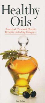 Healthy Oils : Practical Uses and Health Benefits Including Omega-3 - Lee Faber