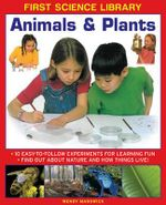 First Science Library: Animals & Plants : 10 Easy-to-follow Experiments for Learning Fun * Find out About Nature and How Things Live! - Wendy Madgwick
