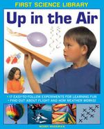 First Science Library: Up in the Air : 17 Easy-to-follow Experiments for Learning Fun * Find out About Flight and How Weather Works! - Wendy Madgwick