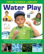 First Science Library: Water Play : 18 Easy-to-follow Experiments for Learning Fun * Find out About Rain, Ice and How Water Works! - Wendy Madgwick