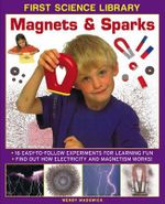 First Science Library: Magnets & Sparks : 16 Easy-to-follow Experiments for Learning Fun * Find out How Electricity and Magnetism Works! - Wendy Madgwick