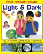 First Science Library: Light & Dark : 16 Easy-to-follow Experiments for Learning Fun. Find out About Rainbows, Reflections, Refraction! - Wendy Madgwick