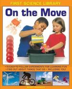 First Science Library: On the Move : 15 Easy-to-follow Experiments for Learning Fun. Find out About Things That Go - Including You! - Wendy Madgwick