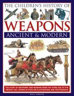 The Children's History of Weapons: Ancient and Modern : The Story of Weaponry and Warfare from the Stone Age to the Present Day, Shown in Over 400 Illustrations and Photographs - Will Fowler