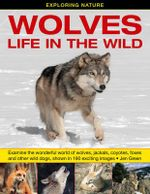 Exploring Nature: Wolves - Life in the Wild : Examine the Wonderful World of Wolves, Jackals, Coyotes, Foxes and Other Wild Dogs, Shown in 190 Exciting Images - Jen Green
