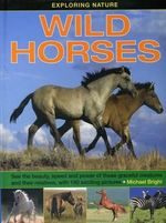 Wild Horses : Wild Horses: See the Beauty, Speed and Power of These Graceful Creatures and Their Relatives, with 190 Exciting Pictures - Michael Bright