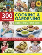 300 Step-by-Step Cooking & Gardening Projects for Kids : The Ultimate Book for Budding Gardeners and Super Chefs with Amazing Things to Grow and Cook Yourself, Shown in Over 2300 Photographs - Nancy McDougall