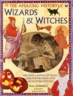 The Amazing History of Wizards & Witches : Discover a World of Magic and Mystery, with Over 340 Exciting Pictures - Paul Dowswell