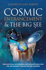 Cosmic Entrancement & the Big See : God Gave Us All His Blessings and Unconditional Love for Our Journey Through Life and Learning - Elizabeth Jane Parker