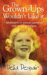 The Grown-Ups Wouldn't Like it : Adventures in Several Countries and Many Languages - Delia Despair