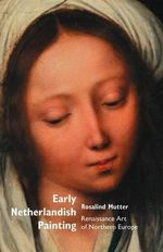 Early Netherlandish Painting : Renaissance Art of Northern Europe - Rosalind Mutter