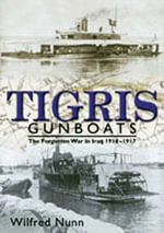 Tigris Gunboats : The Forgotten War in Iraq 1914-1917 - Vice-Admiral Wilfred Nunn