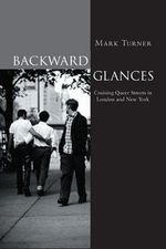 Backward Glances : Cruising Queer Streets in New York and London - Mark Turner
