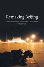 Remaking Beijing : Tiananmen Square and the Creation of a Political Space - Wu Hung