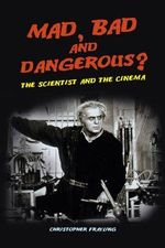 Mad, Bad and Dangerous? : The Scientist and the Cinema - Christopher Frayling