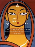The Triumph of Modernism : India's Artists and the Avant-garde 1922-1947 - Partha Mitter