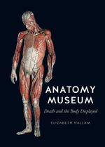 The Anatomy Museum : Death and the Body Displayed - Elizabeth Hallam