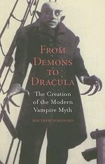 From Demons to Dracula : The Creation of the Modern Vampire Myth - Matthew Beresford