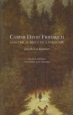 Caspar David Friedrich : and the Subject of Landscape - Joseph Leo Koerner