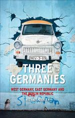 Three Germanies : West Germany, East Germany and the Berlin Republic - Michael Gehler