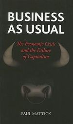Business as Usual : The Economic Crisis and the Failure of Capitalism - Paul Mattick