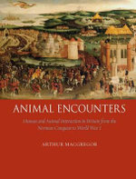 Animal Encounters : Human and Animal Interaction in Britain from the Norman Conquest to World War I - Arthur MacGregor