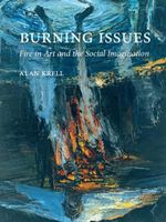 Burning Issues : Fire in Art and the Social Imagination - Alan Krell