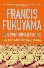 Our Posthuman Future : Consequences of the Biotechnology Revolution - Francis Fukuyama