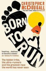 Born to Run : The Hidden Tribe, the Ultra-runners, and the Greatest Race the World Has Never Seen - Christopher McDougall