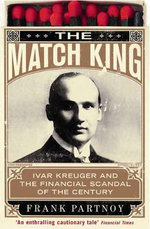 The Match King : Ivan Kreuger and the Financial Scandal of the Century - Frank Partnoy