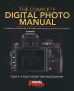 The Complete Digital Photo Manual : Equipment. Camera Skills. Inspirational Projects. Imaging Techniques.