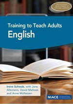 Training to Teach Adults English : Qualifying as a Teacher of Literacy and ESOL - Irene Schwab