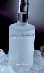 Vodka Classified : A Vodka Lover's Companion - Stuart Walton
