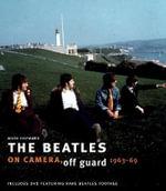 The Beatles : On Camera, Off Guard 1963-69 : On Camera, Off Guard 1963-69 - Mark Hayward