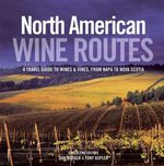 North American Wine Routes : A Travel Guide To Wines and Vines, From Napa to Nova Scotia