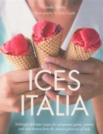 Ices Italia : Meltingly Delicious Recipes for Voluptuous Gelati, Sorbette, and Iced Desserts from the Artisan Gelaterias of Italy - Linda Tubby