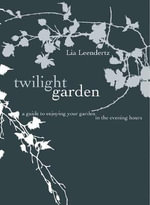 The Twilight Garden : A Guide to Enjoying Your Garden in the Evening Hours - Lia Leendertz