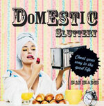 Domestic Sluttery : Cheat Your Way to the Good Life - Sian Meades