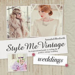 Style Me Vintage: Weddings : An Inspirational Guide to Styling the Perfect Vintage Wedding - Annabel Beeforth