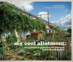 My Cool Allotment : An Inspirational Guide to Stylish Allotments and Community Gardens - Lia Leendertz