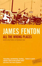 All the Wrong Places : Adrift in the Politics of Southeast Asia - James Fenton