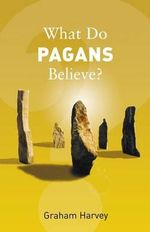 What Do Pagans Believe? : What Do We Believe - Graham Harvey