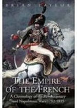 The Empire of the French : A Chronology of the Revolutionary and Napoleonic Wars 1792-1815 - Brian Taylor