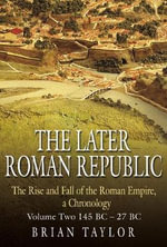 The Later Roman Republic : Rise & Fall of the Roman Empire, a Chronolgy: Volume Two 145 BC - 27 BC - Brian Taylor