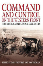 Command and Control of the Western Front : The British Army's Experience 1914-18