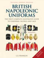 British Napoleonic Uniforms : The First Complete Illustrated Guide to Uniforms, Facings and Lace - Carl E. Franklin