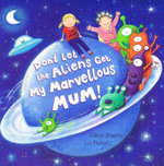 Don't Let the Aliens Get My Marvelous Mum - Gillian Shields
