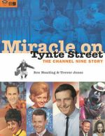 Miracle on Tynte Street: the Story of Channel 9 : The Channel Nine Story - Rex Heading